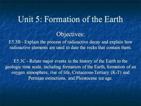 Unit 5: Formation of the Earth Objectives: E5.3B - Explain the process of radioactive decay and explain how radioactive elements are used to date the rocks.
