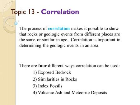 Topic 13 - Correlation The process of correlation makes it possible to show that rocks or geologic events from different places are the same or similar.