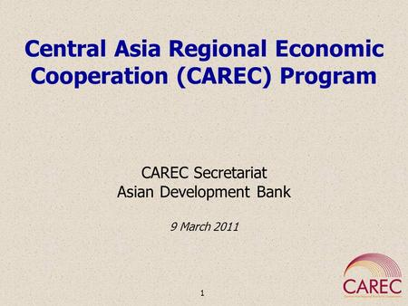 Central Asia Regional Economic Cooperation (CAREC) Program CAREC Secretariat Asian Development Bank 9 March 2011 1.