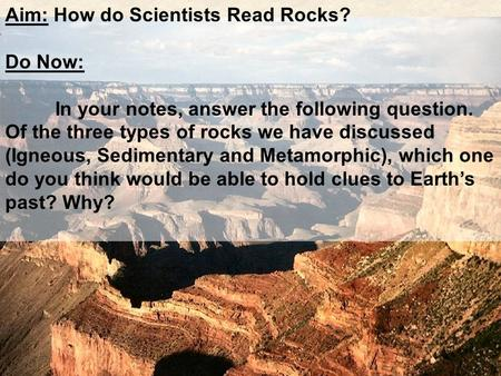 Aim: How do Scientists Read Rocks? Do Now: In your notes, answer the following question. Of the three types of rocks we have discussed (Igneous, Sedimentary.