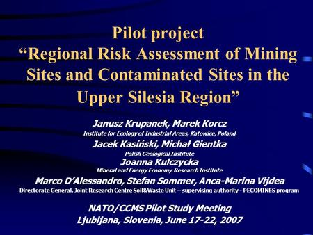 "Pilot project ""Regional Risk Assessment of Mining Sites and Contaminated Sites in the Upper Silesia Region"" Janusz Krupanek, Marek Korcz Institute for."