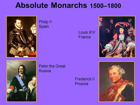 Absolute Monarchs 1500–1800 Philip II Spain Louis XIV France Peter the Great Russia Frederick II Prussia.