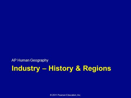 © 2011 Pearson Education, Inc. Industry – History & Regions AP Human Geography.
