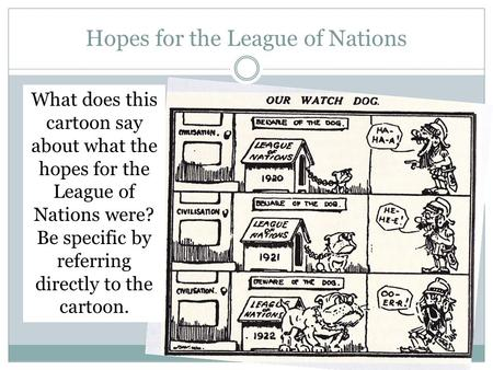Hopes for the League of Nations What does this cartoon say about what the hopes for the League of Nations were? Be specific by referring directly to the.