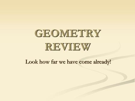 GEOMETRY REVIEW Look how far we have come already!