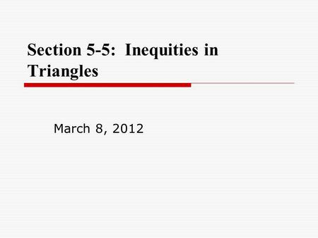 Section 5-5: Inequities in Triangles March 8, 2012.