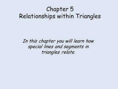 Chapter 5 Relationships within Triangles In this chapter you will learn how special lines and segments in triangles relate.