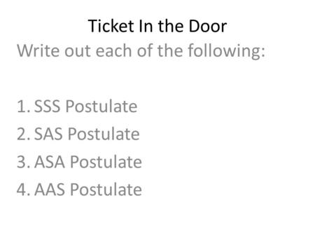 Ticket In the Door Write out each of the following: 1.SSS Postulate 2.SAS Postulate 3.ASA Postulate 4.AAS Postulate.