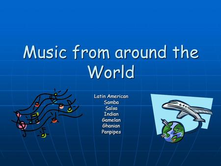 Music from around the World Latin American SambaSalsaIndianGamelanGhanianPanpipes.