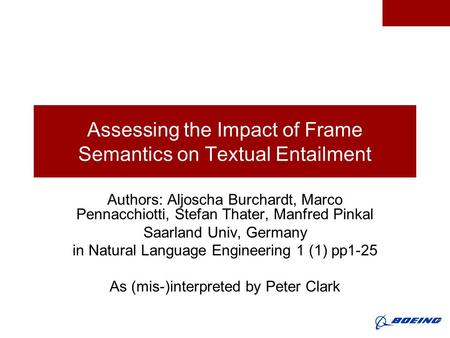 Assessing the Impact of Frame Semantics on Textual Entailment Authors: Aljoscha Burchardt, Marco Pennacchiotti, Stefan Thater, Manfred Pinkal Saarland.