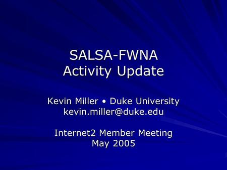 SALSA-FWNA Activity Update Kevin Miller Duke University Internet2 Member Meeting May 2005.