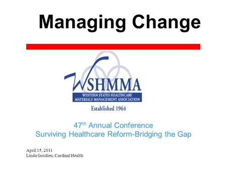 Managing Change April 15, 2011 Linda Gordien, Cardinal Health 47 th Annual Conference Surviving Healthcare Reform-Bridging the Gap.
