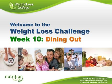 Week 10: Dining Out Week 10 Presentation (v.5) www.WeightLossChallenge.com © Financial Success System LLC Welcome to the Weight Loss Challenge.