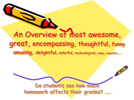 An Overview of most awesome, great, encompassing, thoughtful, funny amusing, delightful, colorful, technological, easy, beautful …. Do students see how.