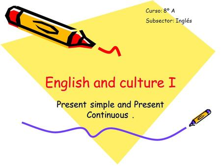 English and culture I Present simple and Present Continuous. Curso: 8º A Subsector: Inglés.