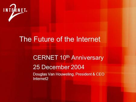 The Future of the Internet CERNET 10 th Anniversary 25 December 2004 Douglas Van Houweling, President & CEO Internet2.