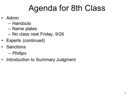 1 Agenda for 8th Class Admin –Handouts –Name plates –No class next Friday, 9/26 Experts (continued) Sanctions –Phillips Introduction to Summary Judgment.