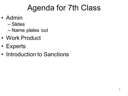 1 Agenda for 7th Class Admin –Slides –Name plates out Work Product Experts Introduction to Sanctions.