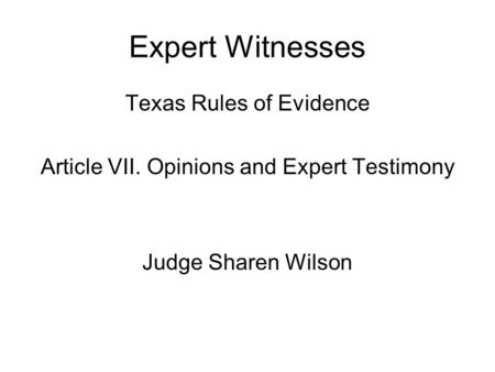 Expert Witnesses Texas Rules of Evidence Article VII. Opinions and Expert Testimony Judge Sharen Wilson.