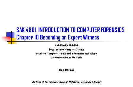 SAK 4801 INTRODUCTION TO COMPUTER FORENSICS Chapter 10 Becoming an Expert Witness Mohd Taufik Abdullah Department of Computer Science Faculty of Computer.