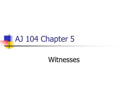 AJ 104 Chapter 5 Witnesses. 5 Issues Related to a Trial Witness 1. Who is competent to testify 2. How the credibility of a witness is attacked 3. What.