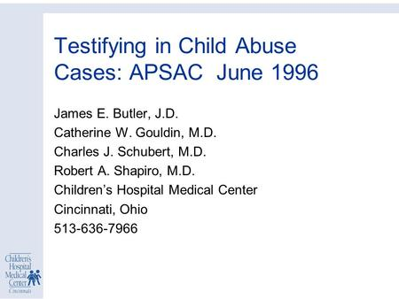 Testifying in Child Abuse Cases: APSAC June 1996 James E. Butler, J.D. Catherine W. Gouldin, M.D. Charles J. Schubert, M.D. Robert A. Shapiro, M.D. Children's.