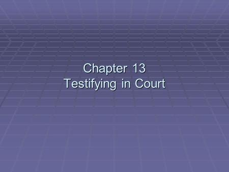Chapter 13 Testifying in Court. Testifying in Court  To effectively testify in court:  Be prepared.  Look professional.  Act professionally.  Attempts.