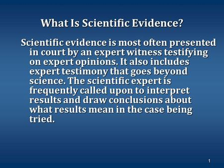 1 What Is Scientific Evidence? Scientific evidence is most often presented in court by an expert witness testifying on expert opinions. It also includes.