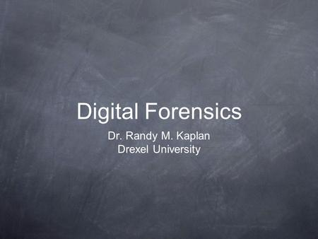 Digital Forensics Dr. Randy M. Kaplan Drexel University.