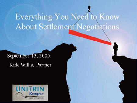 Everything You Need to Know About Settlement Negotiations Kirk Willis, Partner September 13, 2005.