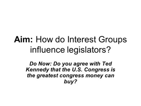 Aim: How do Interest Groups influence legislators? Do Now: Do you agree with Ted Kennedy that the U.S. Congress is the greatest congress money can buy?