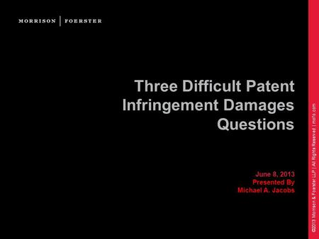 ©2013 Morrison & Foerster LLP | All Rights Reserved | mofo.com Three Difficult Patent Infringement Damages Questions June 8, 2013 Presented By Michael.