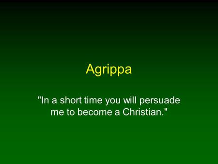 Agrippa In a short time you will persuade me to become a Christian.