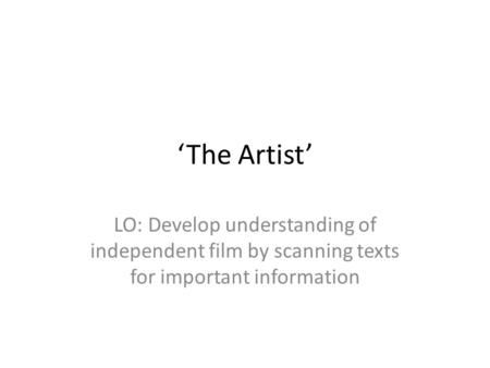 'The Artist' LO: Develop understanding of independent film by scanning texts for important information.