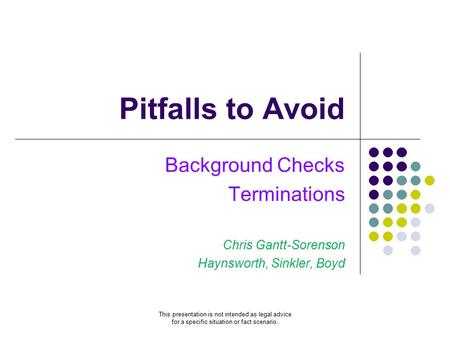 Pitfalls to Avoid Background Checks Terminations Chris Gantt-Sorenson Haynsworth, Sinkler, Boyd This presentation is not intended as legal advice for a.