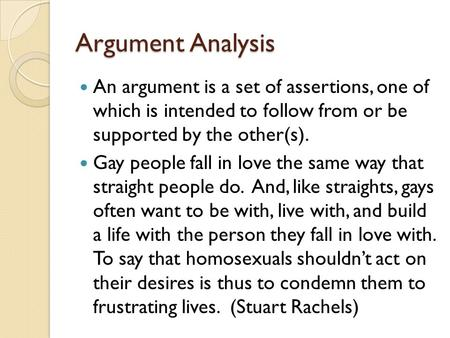 Argument Analysis An argument is a set of assertions, one of which is intended to follow from or be supported by the other(s). Gay people fall in love.