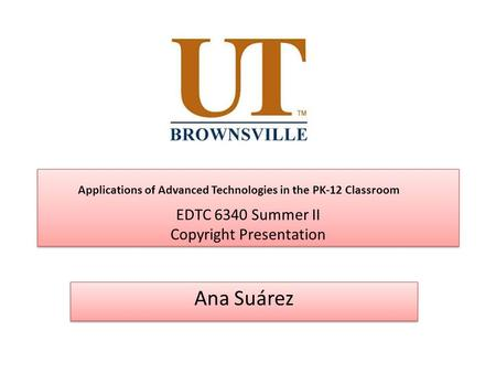 EDTC 6340 Summer II Copyright Presentation Ana Suárez Applications of Advanced Technologies in the PK-12 Classroom.