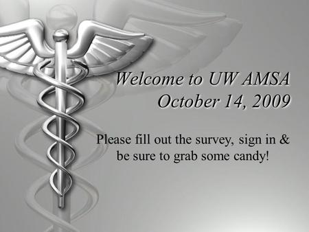 Welcome to UW AMSA October 14, 2009 Please fill out the survey, sign in & be sure to grab some candy!