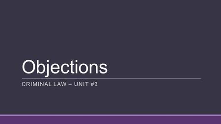 Objections CRIMINAL LAW – UNIT #3. OBJECTIONS An objection:  is a formal protest raised in court during a trial to disallow a witness's testimony or.