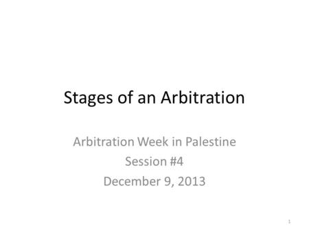 Stages of an Arbitration Arbitration Week in Palestine Session #4 December 9, 2013 1.