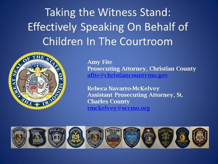 Taking the Witness Stand: Effectively Speaking On Behalf of Children In The Courtroom Amy Fite Prosecuting Attorney, Christian County