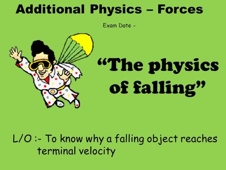 "Additional Physics – Forces L/O :- To know why a falling object reaches terminal velocity ""The physics of falling"" Exam Date -"