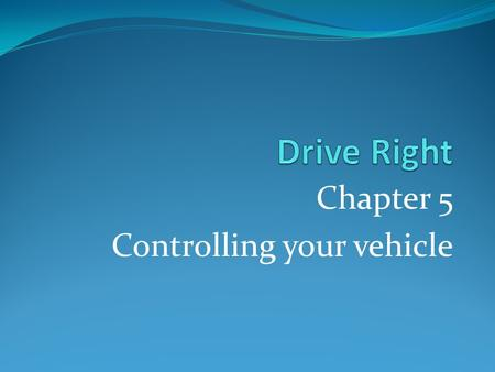 Chapter 5 Controlling your vehicle. Natural Laws of Car control Gravity: the force that pulls something towards the earth Center of gravity: the point.