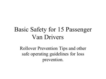 Basic Safety for 15 Passenger Van Drivers Rollover Prevention Tips and other safe operating guidelines for loss prevention.