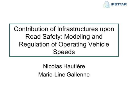 Contribution of Infrastructures upon Road Safety: Modeling and Regulation of Operating Vehicle Speeds Nicolas Hautière Marie-Line Gallenne.
