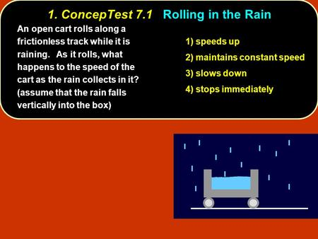 1. ConcepTest 7.1Rolling in the Rain 1. ConcepTest 7.1 Rolling in the Rain 1) speeds up 2) maintains constant speed 3) slows down 4) stops immediately.