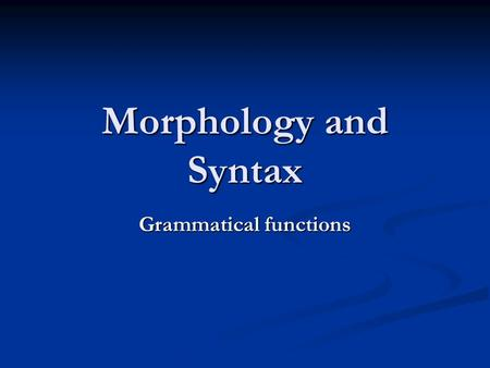 Morphology and Syntax Grammatical functions. Subjects and predicates Aristotle: Sentences consist of something that the sentence is about and a comment.