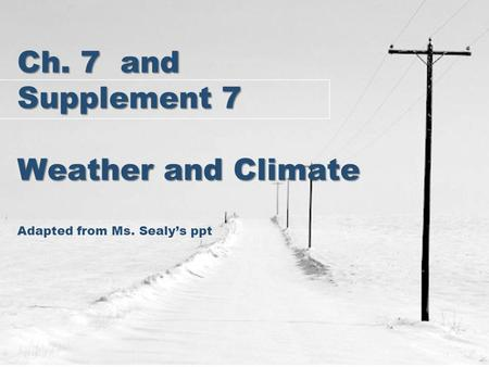 Ch. 7 and Supplement 7 Weather and Climate Ch. 7 and Supplement 7 Weather and Climate Adapted from Ms. Sealy's ppt.
