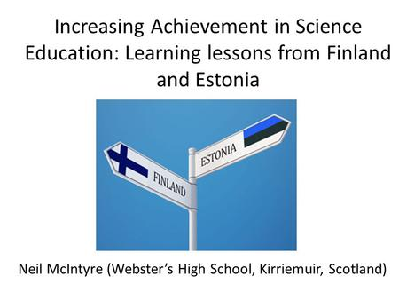 Increasing Achievement in Science Education: Learning lessons from Finland and Estonia Neil McIntyre (Webster's High School, Kirriemuir, Scotland)