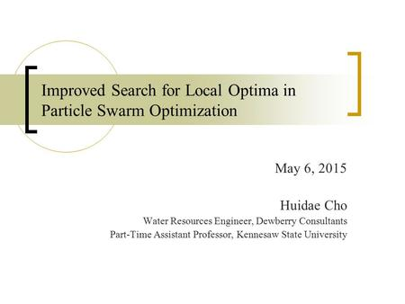 Improved Search for Local Optima in Particle Swarm Optimization May 6, 2015 Huidae Cho Water Resources Engineer, Dewberry Consultants Part-Time Assistant.